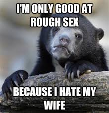 Rough Sex Meme - i m only good at rough sex because i hate my wife confession