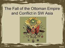 Fall Of The Ottomans The Fall Of The Ottoman Empire And Conflict In Sw Asia Ppt