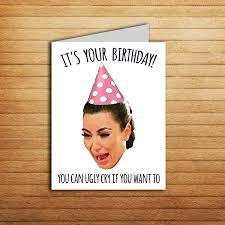 Girlfriend Birthday Meme - kim kardashian crying card kim k birthday card printable ugly