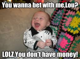 Wanna Bet Meme - you wanna bet with me lou lolz you don t have money lolz baby