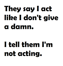 i don t give a they say iact like i don t give a damn i tell them i m not acting