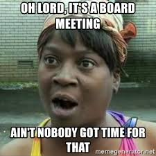 Board Meeting Meme - oh lord it s a board meeting ain t nobody got time for that sweet