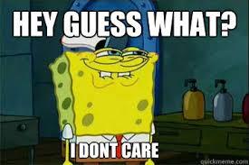 Spongebob Nobody Cares Meme - guess what nobody cares meme a bronx tale quotes a bronx tale 1993