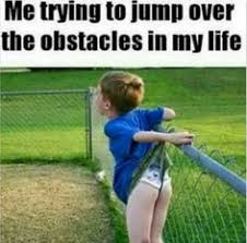 My Life Is Over Meme - me trying to jump over the obstacles in my life meme google