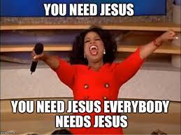 Need Jesus Meme - oprah you get a meme imgflip