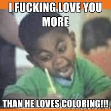 I Fucking Love You Memes - i fucking love you more than he loves coloring i fucking love