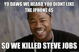 Iphone 4s Meme - yo dawg we heard you didnt like the iphone 4s so we killed steve