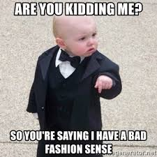 Bad Fashion Meme - are you kidding me so you re saying i have a bad fashion sense