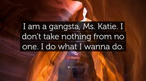 Gangsta Love Quotes by Lil Wayne Quote U201ci Am A Gangsta Ms Katie I Don U0027t Take Nothing