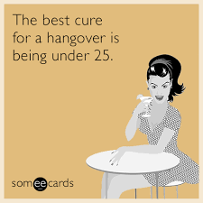 best cure for hangovers the best cure for a hangover is being 25 ecard