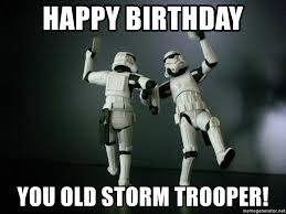 Star Wars Birthday Memes - happy birthday you old storm trooper star wars payday meme