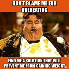 Overeating Meme - don t blame me for overeating find me a solution that will prevent