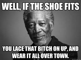 If The Shoe Fits Meme - well if the shoe fits you lace that bitch on up and wear it all