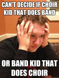 Choir Memes - can t decide if choir kid that does band or band kid that does