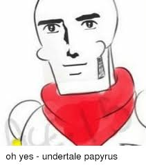 Yes Meme Face - oh yes undertale papyrus meme on me me