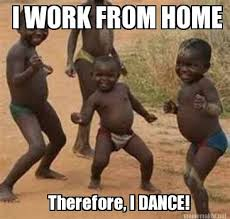 Working From Home Meme - meme maker i work from home therefore i dance