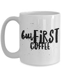Cool Coffee Cups by But First Coffee Cool Coffee Mug Coffee And Products