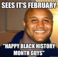 Funny Black History Month Memes - sees it s february happy black history month guys good guy