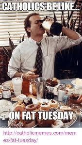 Fat Tuesday Meme - catholics belike on fat tuesday httpcatholicmemescommemesfat tuesday