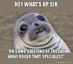Roger Meme - hey what s up sir oh so no greeting of the day huh roger that