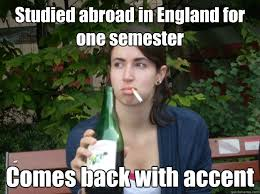 England Memes - studied abroad in england for one semester comes back with accent
