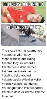 Funny Skateboard Memes - pretends to be inurd pretends to be ok the skate life skatememes