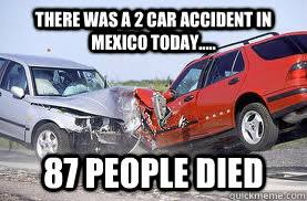 Car Wreck Meme - there was a 2 car accident in mexico today 87 people died