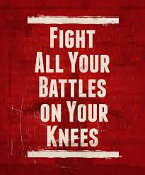 fight all your battles on your knees true love my life