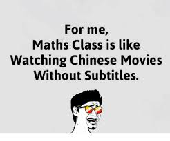 Maths Memes - for me maths class is like watching chinese movies without
