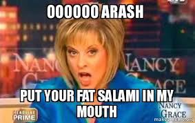 Salami Meme - oooooo arash put your fat salami in my mouth false fact nancy