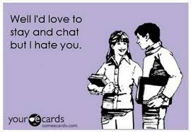 I Hate You Meme - well i d love to stay and chat but i hate you my thoughts exactly