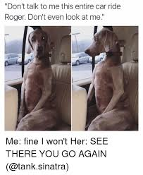 Don T Talk To Me Meme - don t talk to me this entire car ride roger don t even look at me me