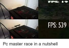 fps 539 pc master race in a nutshell masters meme on me me