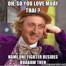 Muay Thai Memes - oh so you love muay thai name one fighter besides buakaw then