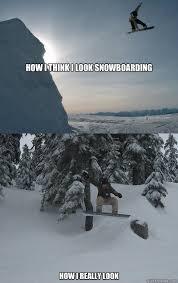 Snowboarding Memes - how i think i look snowboarding how i really look snowboarding