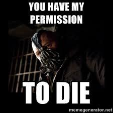 Bane Meme Generator - permission to die memes image memes at relatably com