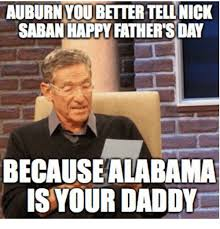 Nick Saban Memes - auburnyoubettertell nick saban happy fathers day becausealabama is