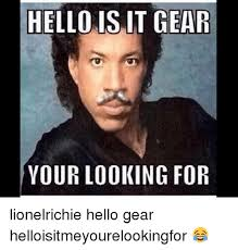 Lionel Richie Hello Meme - hello is it gear your looking for lionelrichie hello gear