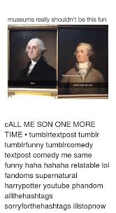 Me Time Meme - museums really shouldn t be this fun me inside son don t call me