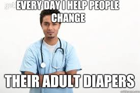 Adult Diaper Meme - every day i help people change their adult diapers male nurse