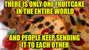 Fruitcake Meme - the gift that keeps on giving imgflip