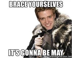 Its Gonna Be May Meme - brace yourselves it s gonna be may may is coming meme generator