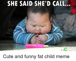 Funny Child Memes - she said she d call cute and funny fat child meme cute meme on me me