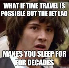 Jet Lag Meme - what if time travel is possible but the jet lag makes you sleep