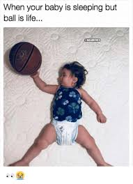 Ball Is Life Meme - when your baby is sleeping buut ball is life onbamemes ball