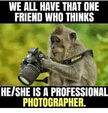 Photographer Meme - we all have that one friend who thinks heishe is a professional