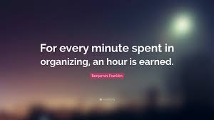 Oraganizing by Benjamin Franklin Quote U201cfor Every Minute Spent In Organizing An