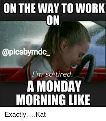 Monday Work Meme - on the way to work on so tired m a monday morning like exactlykat