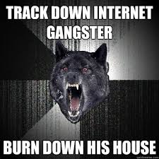 Internet Gangster Meme - track down internet gangster burn down his house insanity wolf