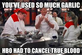 True Blood Meme - you ve used so much garlic hbo had to cancel true blood ramsay